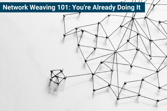 """Image has text at top that says """"Network Weaving 101: You're Already Doing It."""" The image has small black objects connected together to represent a network."""